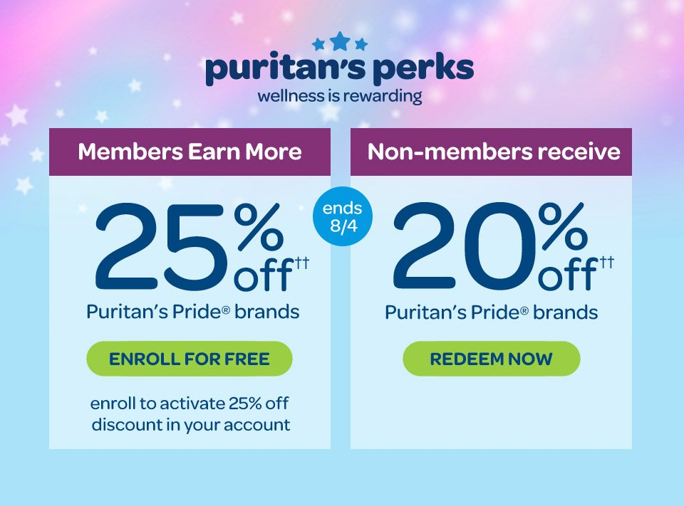 Members earn more, 25% off†† Puritan's Pride® brands. Non-members receive, 20% off†† Puritan's Pride® brands. Enroll to activate 25% off discount in your accounts. Enroll for free. Redeem now. Ends 8/4.