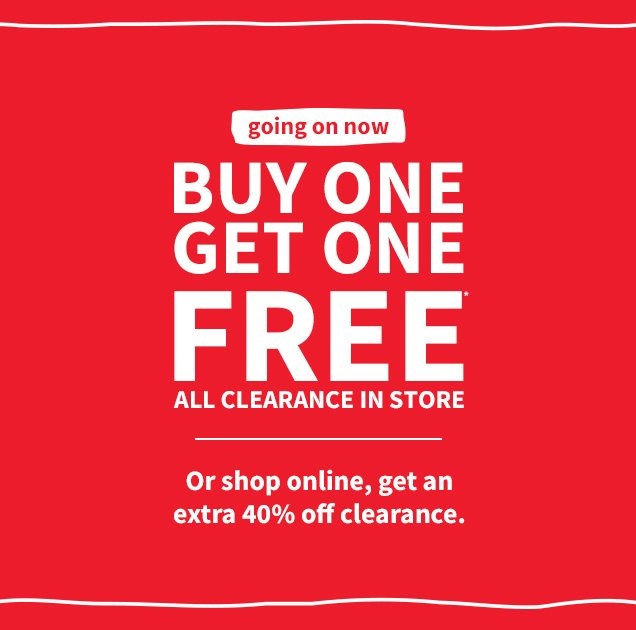 going on now | BUY ONE GET ONE FREE* ALL CLEARANCE IN STORE | Or shop online, get an extra 40% off clearance.