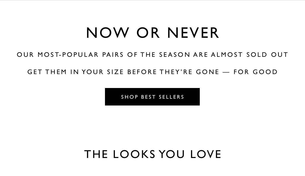 NOW OR NEVER. Our most-popular pairs of the season are almost sold out. Get them in your size before they're gone — for good. SHOP BEST SELLERS