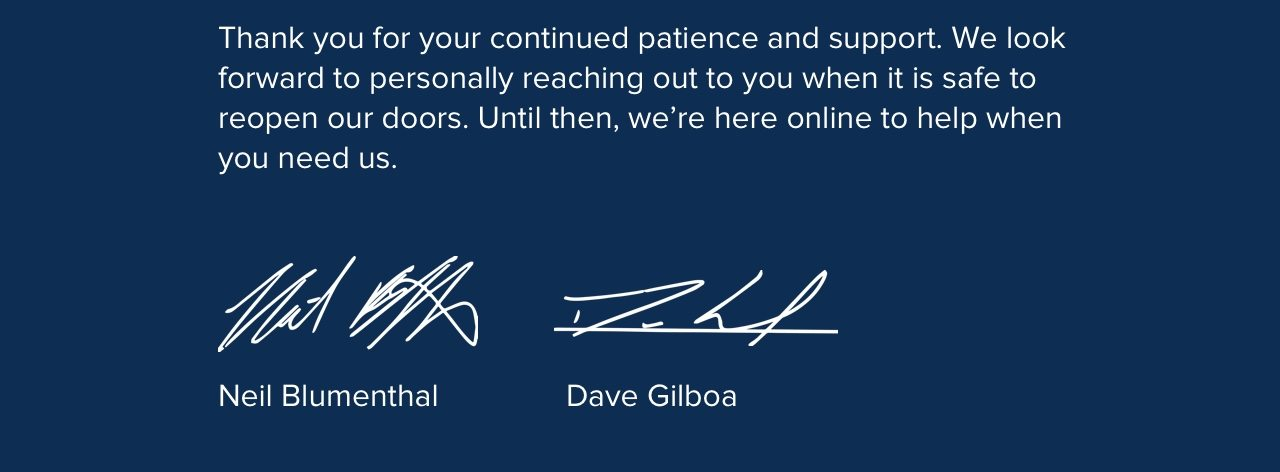 Thank you for your continued patience and support. We look forward to personally reaching out to you when it is safe to reopen our doors. Until then, we're here online to help when you need us.