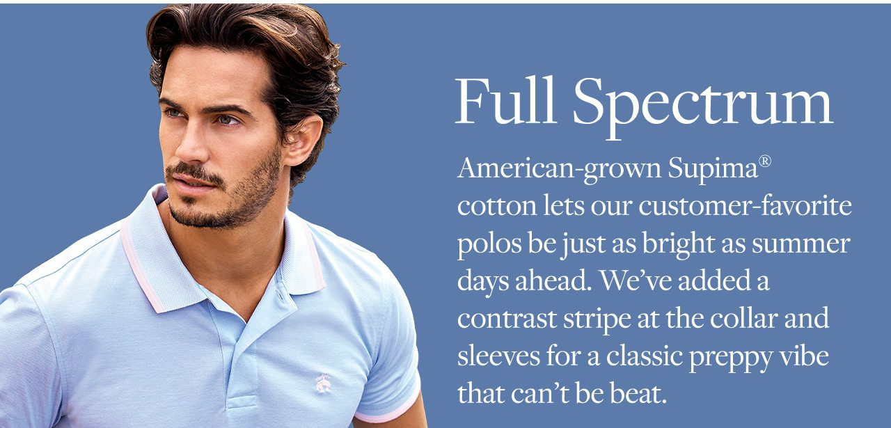 Full Spectrum American-grown Supima cotton lets our customer-favorite polos be just as bright as summer days ahead. We've added a contrast stripe at the collar and sleeves for a classic preppy vibe that can't be beat.