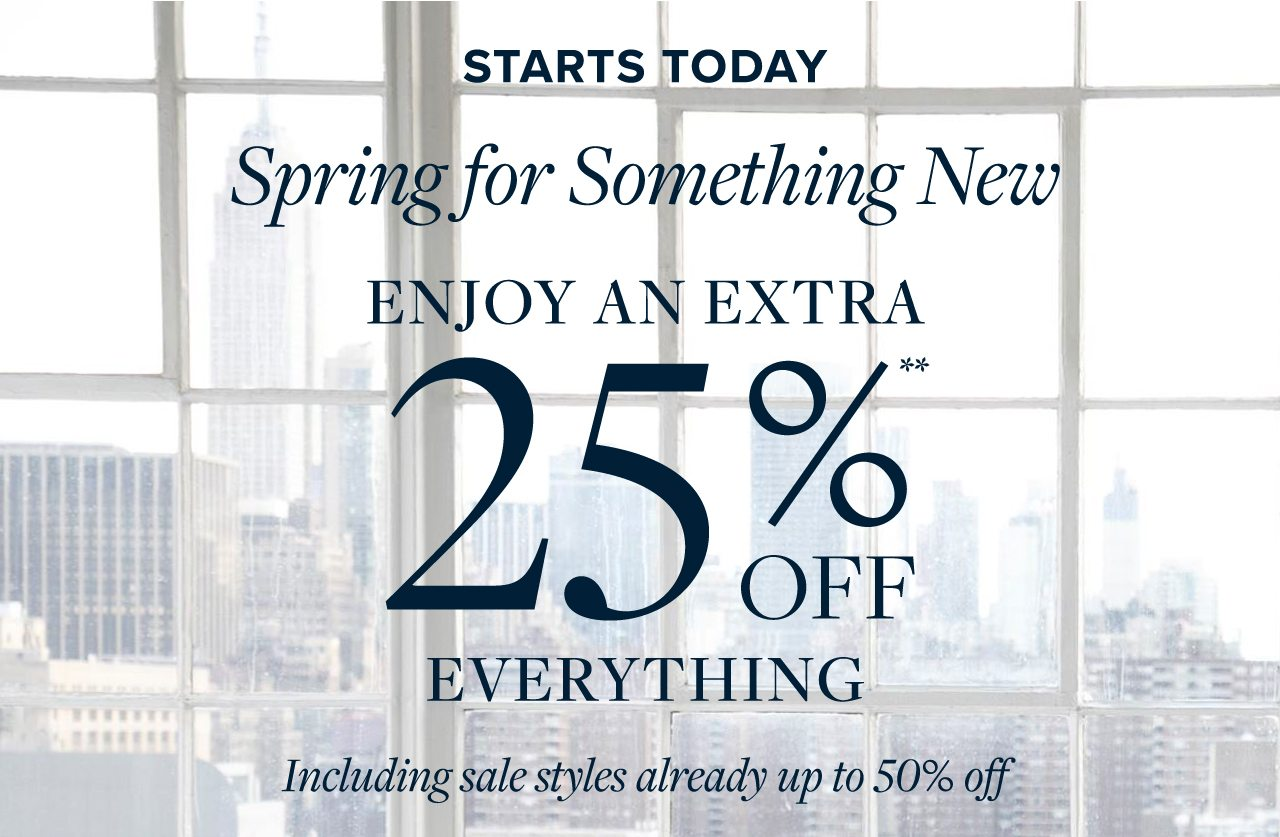 Starts Today Spring for Something New Enjoy An Extra 25% Off Everything Including sale styles already up to 50% off