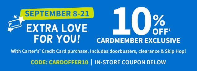 SEPTEMBER 8-21 | EXTRA LOVE FOR YOU! | 10% OFF CARDMEMBER EXCLUSIVE | With Carter's® Credit Card purchase. | Includes doorbusters, clearance & Skip Hop! | CODE: CARDOFFER10 | IN-STORE COUPON BELOW