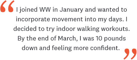 I joined WW in January and wanted to incorporate movement into my days. I decided to try indoor walking workouts. By the end of March, I was 10 pounds down and feeling more confident.