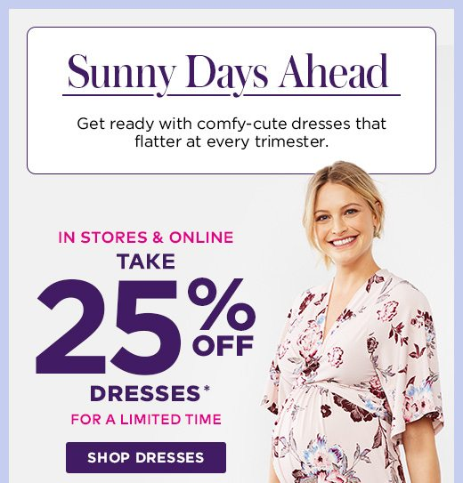 Sunny Days Ahead: Get ready with comfy-cute dresses that flatter at every trimester. TAKE 25% OFF DRESSES - In Stores & Online  - For a limited time