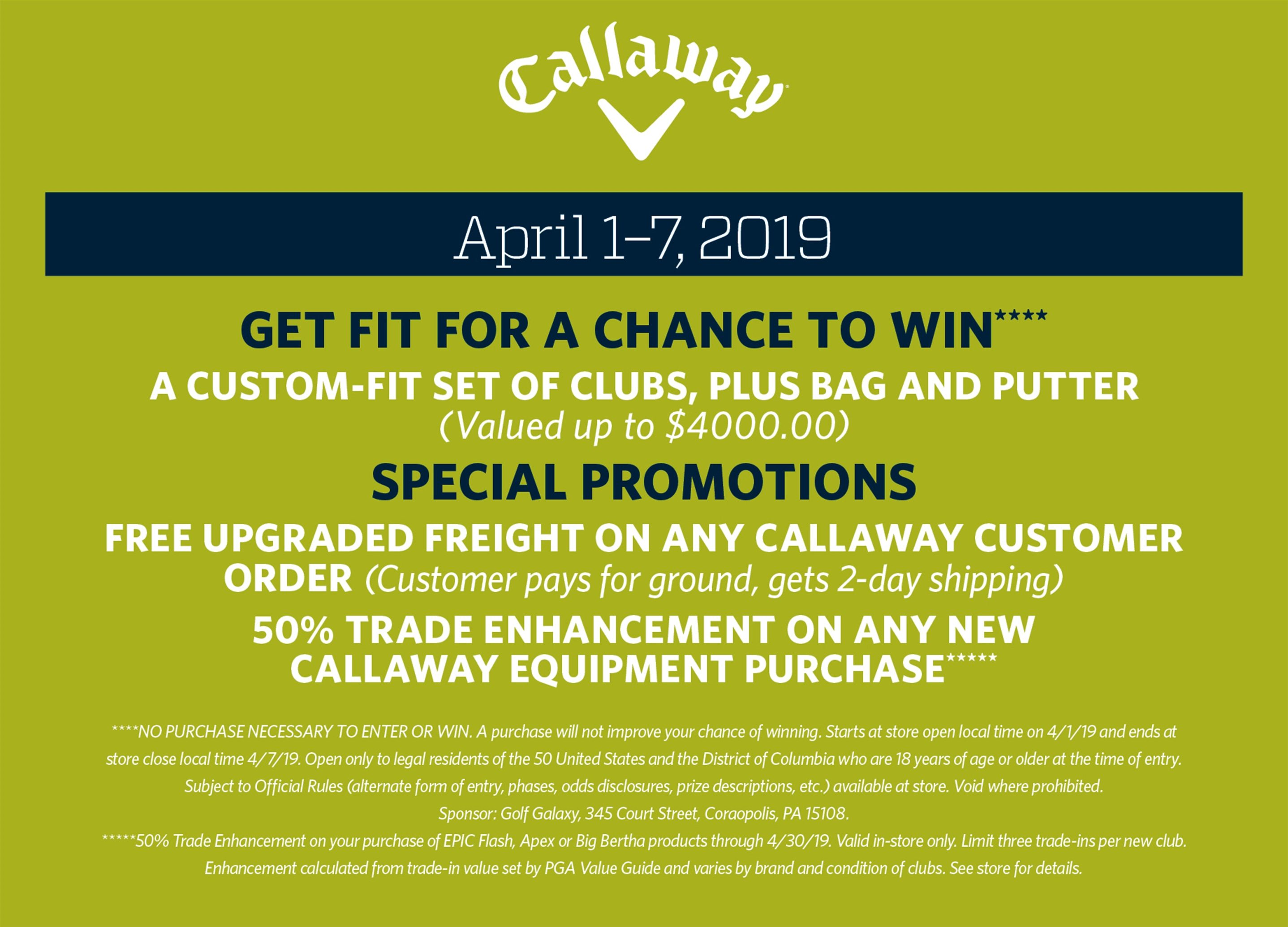 Callaway | April 1–7, 2019 | GET FIT for a Chance to Win**** A custom-fit set of clubs, plus bag and putter (Valued up to $4000.00) Special promotions Free upgraded freight on any Callaway Customer Order (Customer pays for ground, gets 2-day shipping) 50% trade enhancement on any New Callaway Equipment purchase***** ****NO PURCHASE NECESSARY TO ENTER OR WIN. A purchase will not improve your chance of winning. Starts at store open local time on 4/1/19 and ends at store close local time 4/7/19. Open only to legal residents of the 50 United States and the District of Columbia who are 18 years of age or older at the time of entry. Subject to Official Rules (alternate form of entry, phases, odds disclosures, prize descriptions, etc.) available at store. Void where prohibited. Sponsor: Golf Galaxy, 345 Court Street, Coraopolis, PA 15108. *****50% Trade Enhancement on your purchase of EPIC Flash, Apex or Big Bertha products through 4/30/19. Valid in-store only. Limit three trade-ins per new club. Enhancement calculated from trade-in value set by PGA Value Guide and varies by brand and condition of clubs. See store for details.