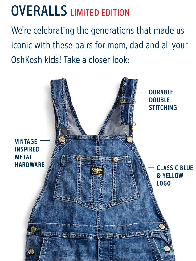OVERALLS LIMITED EDITION   We're celebrating the generations that made us iconic with these pairs for mom, dad and all your OshKosh kids! Take a closer look: DURABLE DOUBLE STITCHING   VINTAGE INSPIRED METAL HARDWARE   CLASSIC BLUE & LOGO