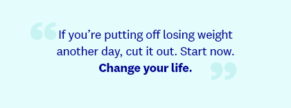 If you're putting off losing weight another day, cut it out. Start now. Change your life.