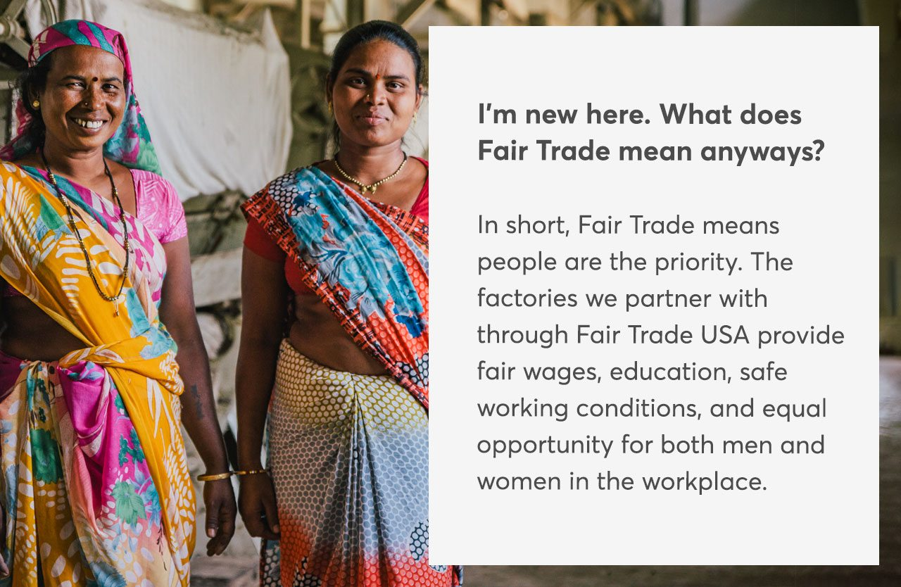 I'm new here. What does Fair Trade mean anyways? In short, Fair Trade means people are the priority. The factories we partner with through Fair Trade USA provide fair wages, education, safe working conditions, and equal opportunity for both men and women in the workplace.