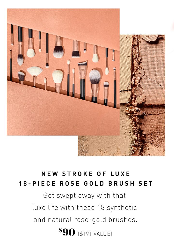 NEW STROKE OF LUXE 18-PIECE ROSE GOLD BRUSH SET Get swept away with that luxe life with these 18 synthetic and natural rose-gold brushes. $90 ($191 VALUE)