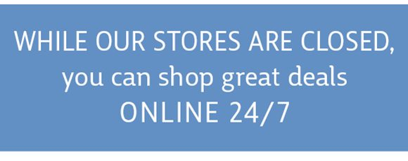 While our stores are closed, you can shop great deals online 24/7