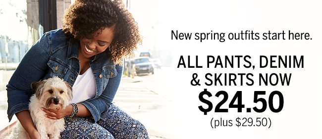 New spring outfits start here. ALL PANTS, DENIM & SKIRTS NOW $24.50 (plus $29.50).