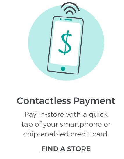 Contactless Payment. Pay in-store with a quick tap of your smartphone or chip-enabled credit card. FIND A STORE