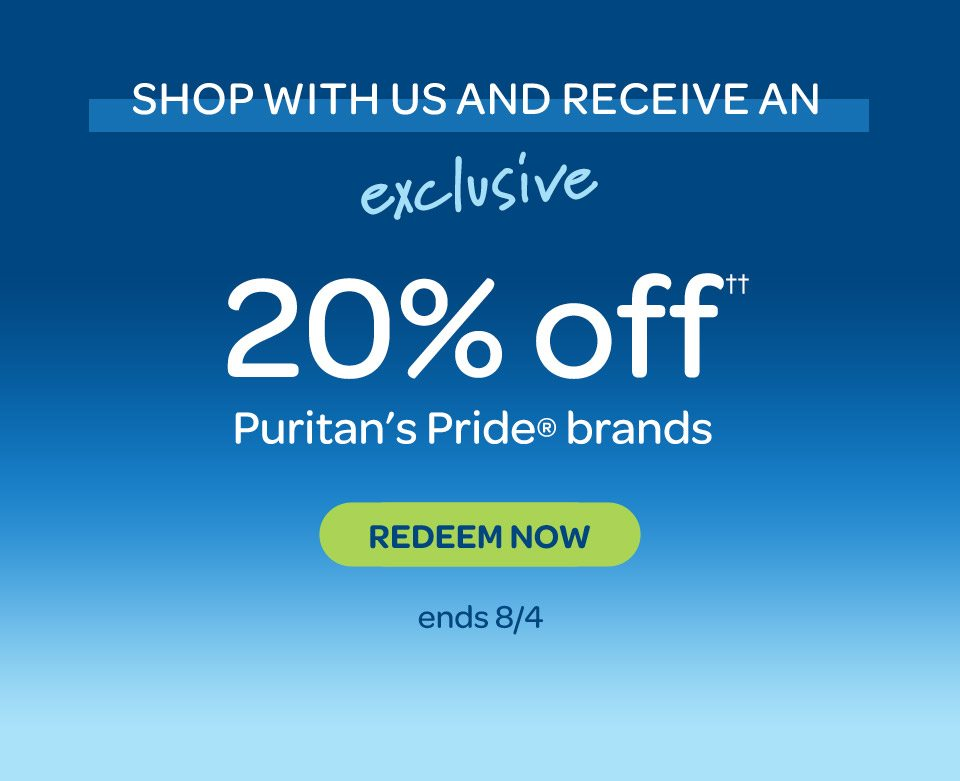 Shop with us and receive an exclusive 20% off†† Puritan's Pride® brands. Redeem Now. Ends 8/4.