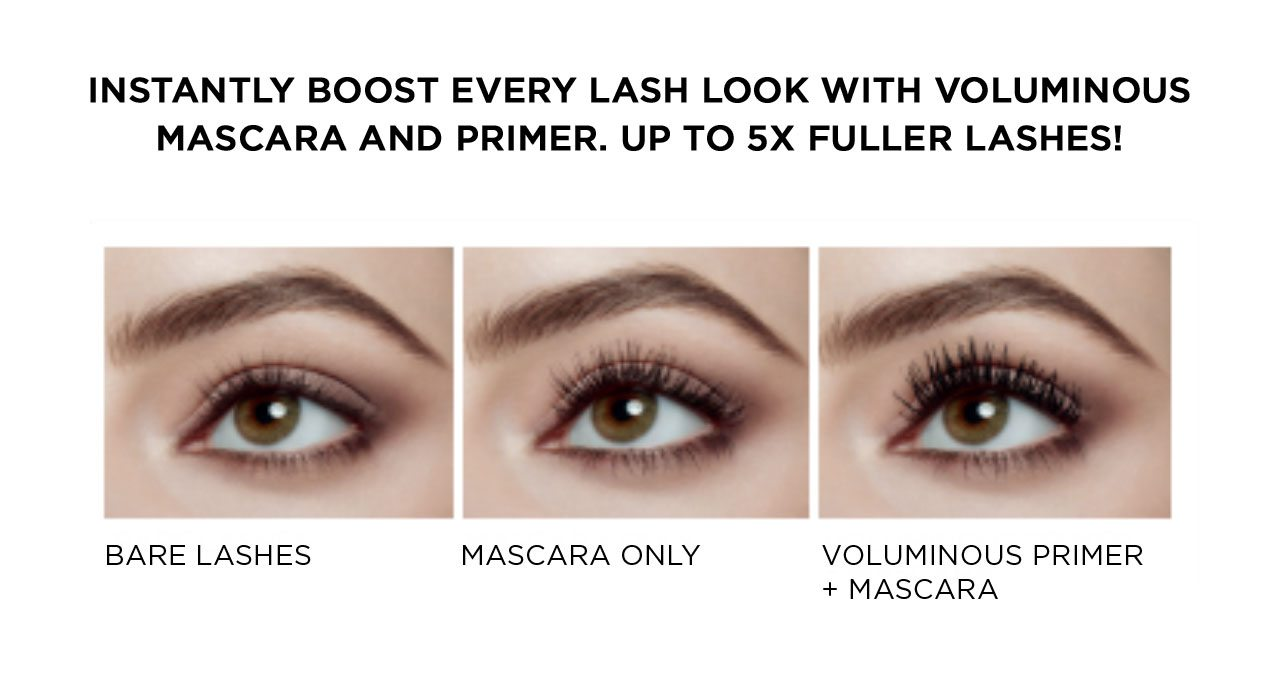 INSTANTLY BOOST EVERY LASH LOOK WITH VOLUMINOUS MASCARA AND PRIMER. UP TO 5X FULLER LASHES! - BARE LASHES - MASCARA ONLY - VOLUMINOUS PRIMER PLUS MASCARA