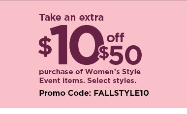 take an extra $10 off your purchase of $50 or more from women's style event items when you use promo code FALLSTYLE10 at checkout. select styles. promotion runs september 12 through september 22. see details and exclusions below.