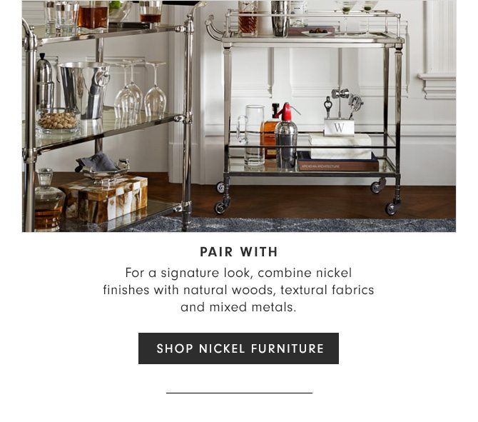 PAIR WITH - For a signature look, combine nickel finishes with natural woods, textural fabrics and mixed metals. - SHOP NICKEL FURNITURE