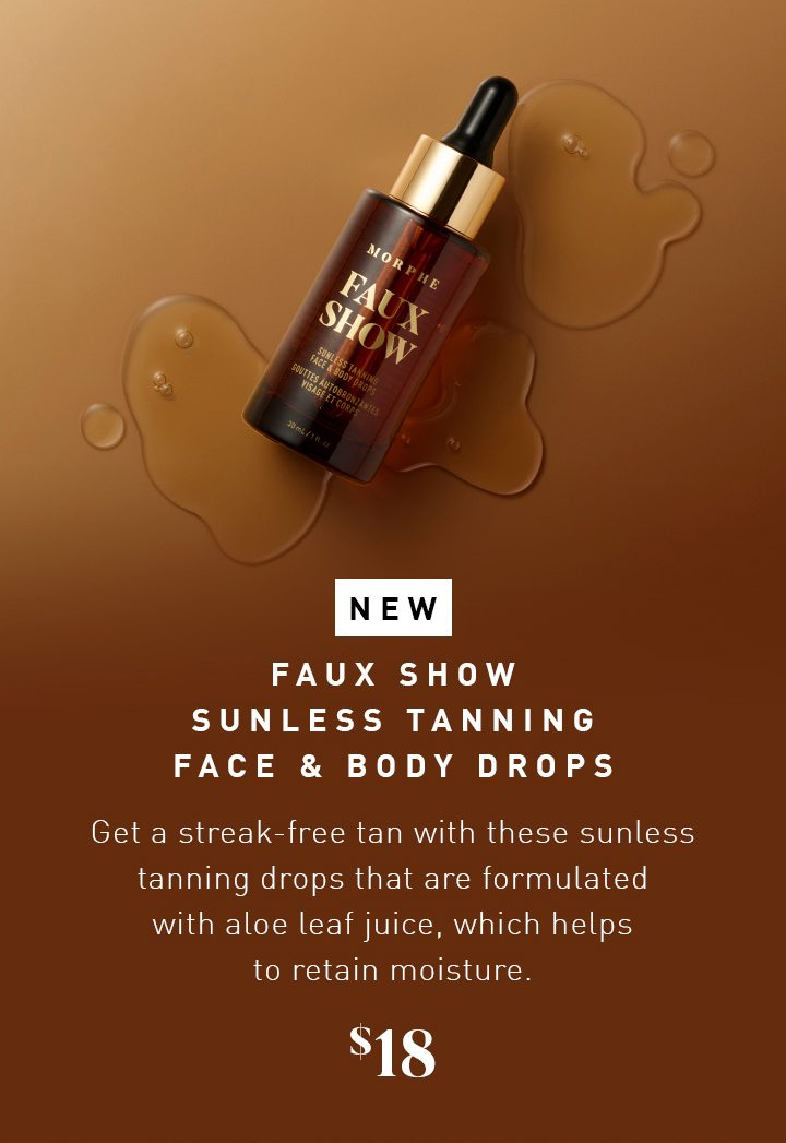 NEW FAUX SHOW SUNLESS TANNING FACE & BODY DROPS Get a streak-free tan with these sunless tanning drops that are formulated with aloe leaf juice, which helps to retain moisture. $18