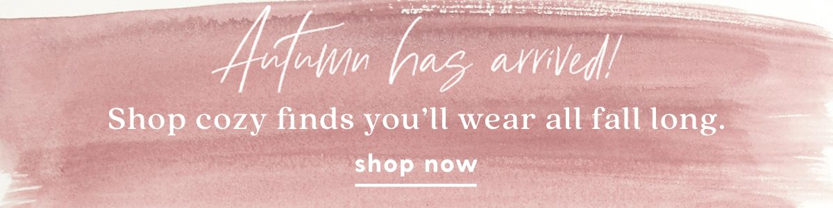 Autumn has arrived! Shop cozy finds you'll wear all fall long. Shop Now.