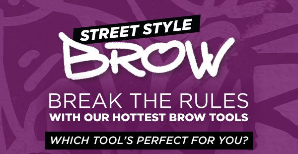 STREET STYLE - BROW - BREAK THE RULES WITH OUR HOTTEST BROW TOOLS - WHICH TOOL'S PERFECT FOR YOU?