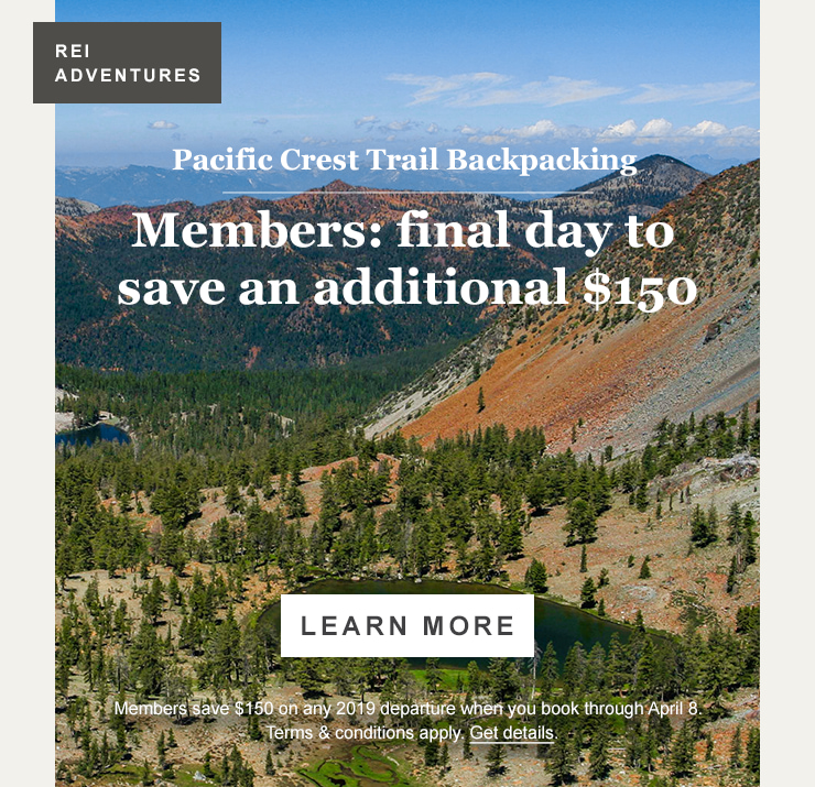 REI ADVENTURES. Pacific Crest Trail Backpacking. Members: final day to save an additional $150. LEARN MORE. Members save $150 on any 2019 departure when you book through April 8. Terms and conditions apply. Get details.