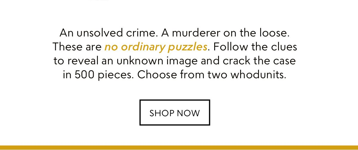 An unsolved crime. A murderer on the loose. These are no ordinary puzzles. Follow the clues to reveal an unknown image and crack the case in 500 pieces. Choose from two whodunits. Shop now.