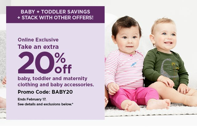 Online Exclusive. take an extra 20% off baby, toddler and maternity clothing and accessories with promo code BABY20 at checkout. shop now.