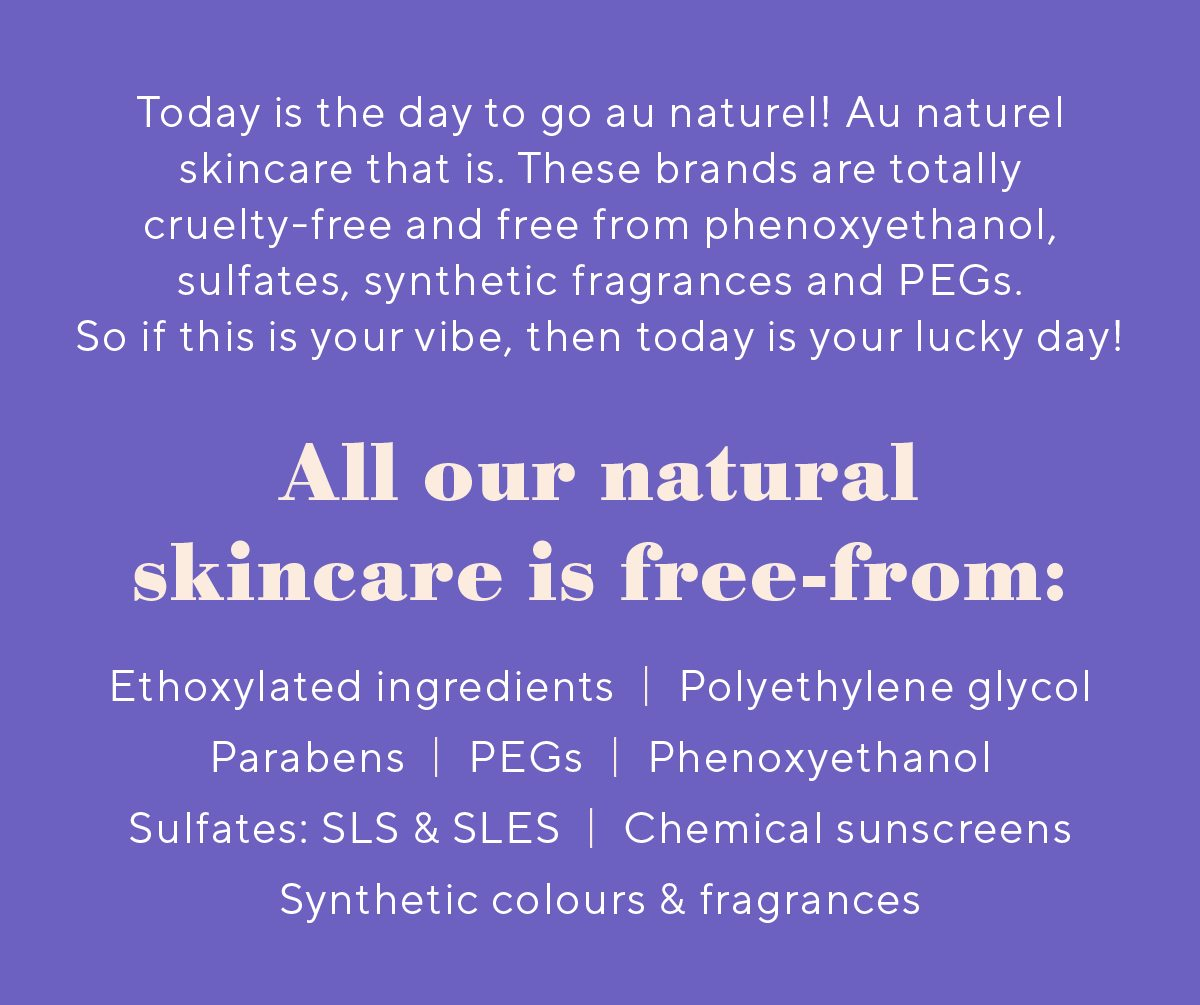 These brands are totally cruelty-free and free from phenoxyethanol, sulfates, synthetic fragrances and PEGs.