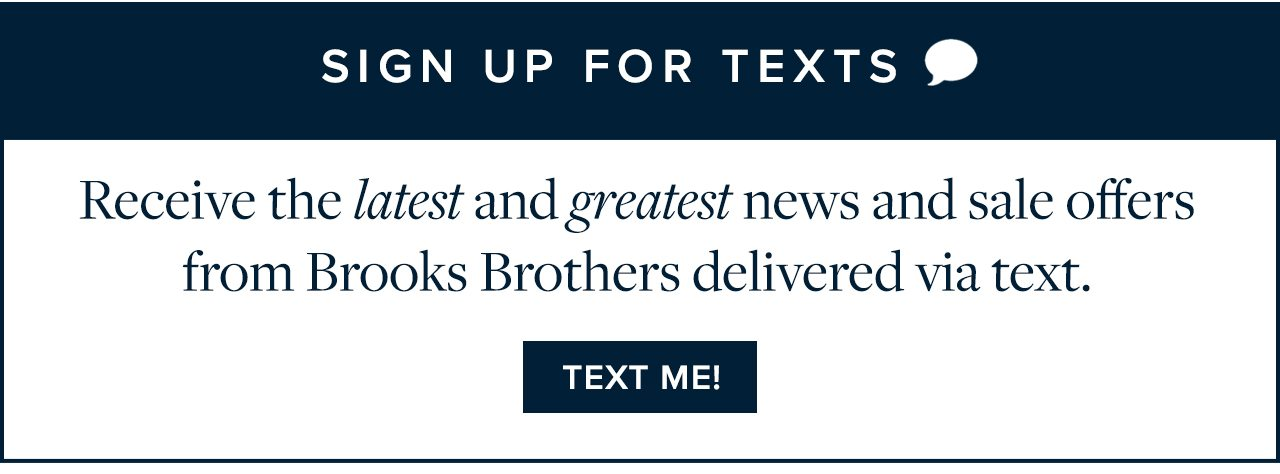 Receive the latest and greatest news and sale offers from Brooks Brothers delivered via text. Text Me!