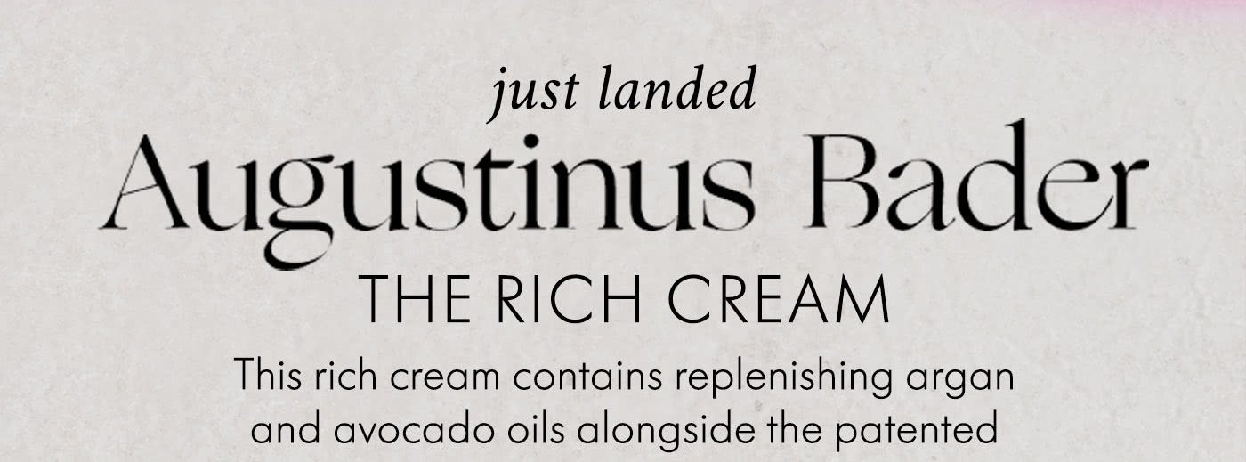 JUST LANDED: AUGUSTINUS BADINER THE RICH CREAM This rich cream contains replenishing argan and avocado oils alongside the patented TFC8 complex to help regenerate skin. SHOP NOW