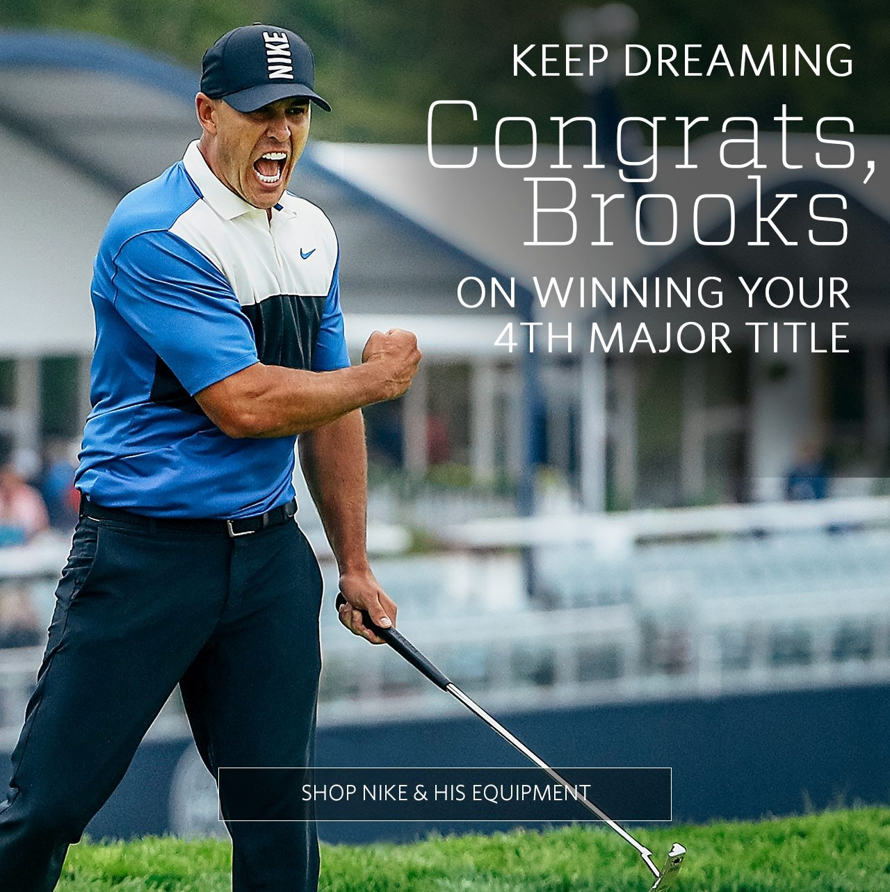 Keep Dreaming | Congrats, Brooks on Winning Your 4th Major Title | Shop Nike &= His Equipment