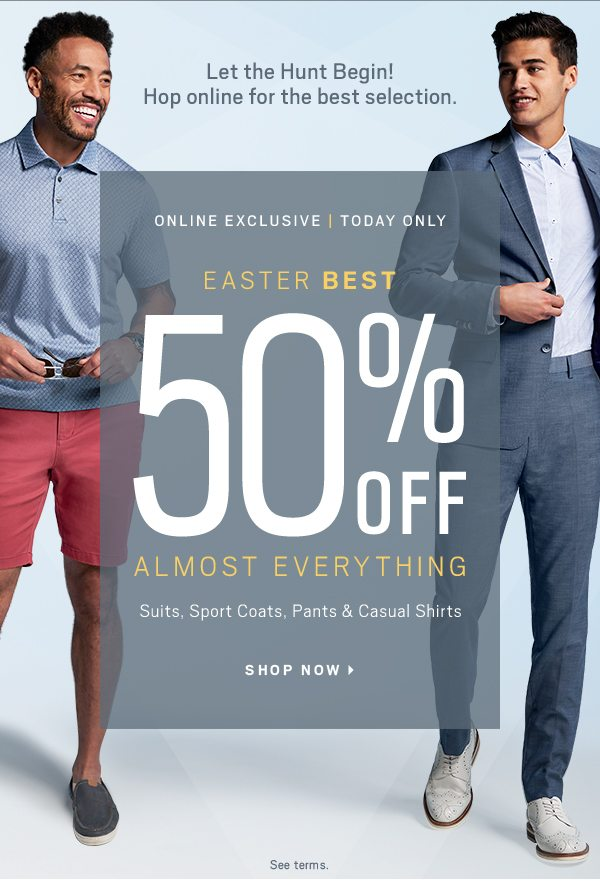 Let the hunt begin! Hop online for the best selection. Today Only! Easter best 50% off almost anything. Suits, sport coats, pants, and casual shirts. Terms apply. Shop now.