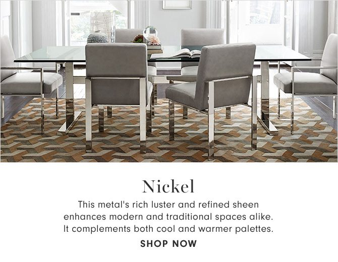 NICKEL - This metal's rich luster and refined sheen enhances modern and traditional spaces alike. It complements both cool and warmer palettes. - SHOP NOW