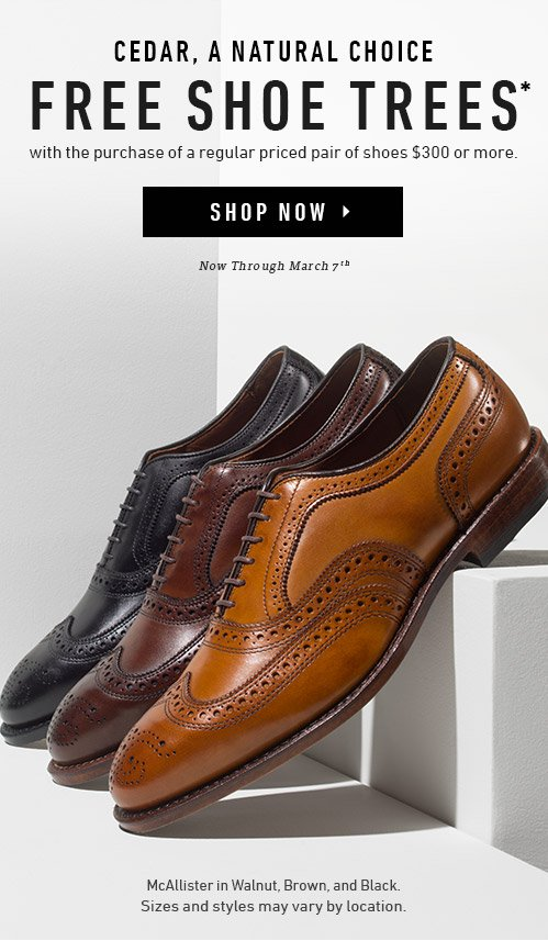 Cedar, A Natural Choice. Free Shoe Trees* with the purchase of a regular priced pair of shoes $300 or more. Now through March 7th. Shop Now ▸