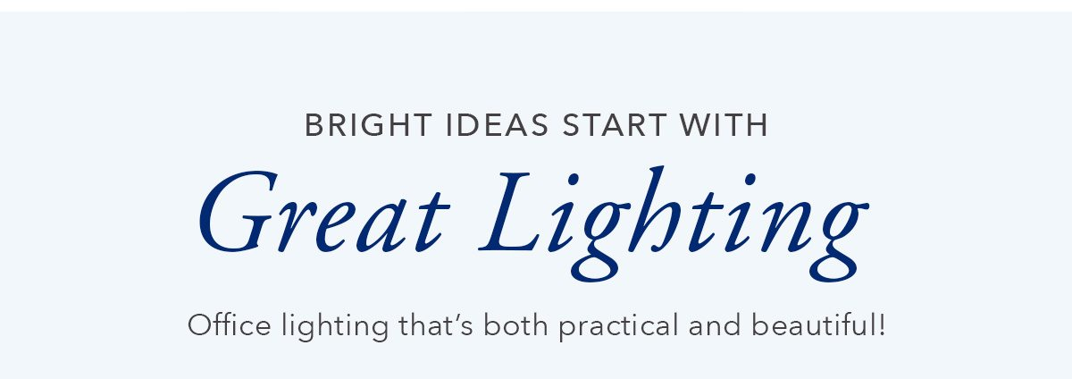 Bright Ideas start with great lighting.   SHOP NOW