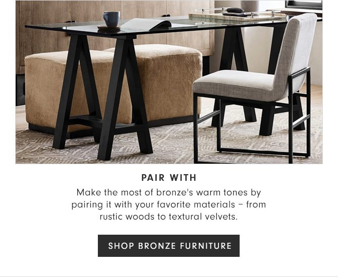 PAIR WITH - Make the most of bronze's warm tones by pairing it with your favorite materials – from rustic woods to textural velvets. - SHOP BRONZE FURNITURE