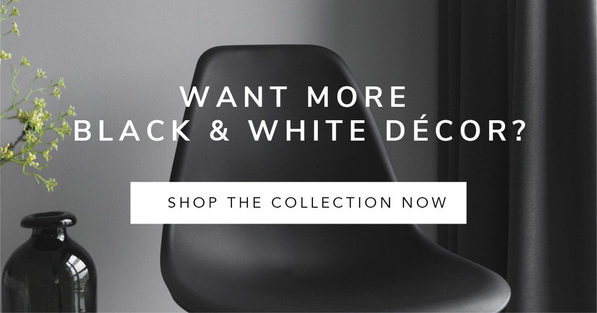 WANT MORE BLACK & WHITE DECOR?   SHOP THE COLLECTION NOW
