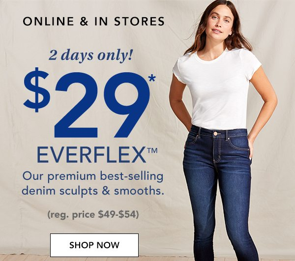 ONLINE AND IN STORES. 2 days only! $29* Everflex™. Our premium best-selling denim sculpts and smooths. (reg. price $49-$54.) SHOP NOW.