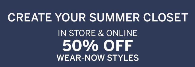 IN STORE & ONLINE 50% OFF WEAR-NOW STYLES. Select styles.