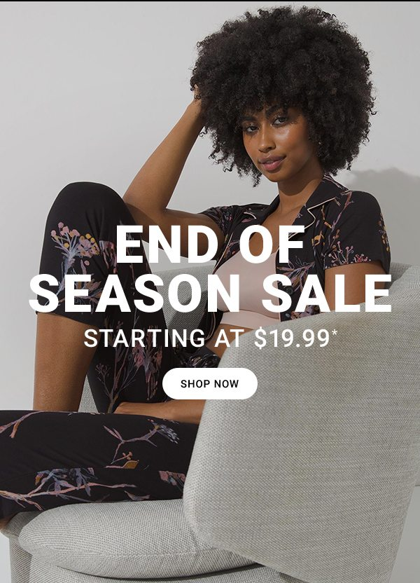 END OF SEASON SALE STARTING AT $19.99* SHOP NOW