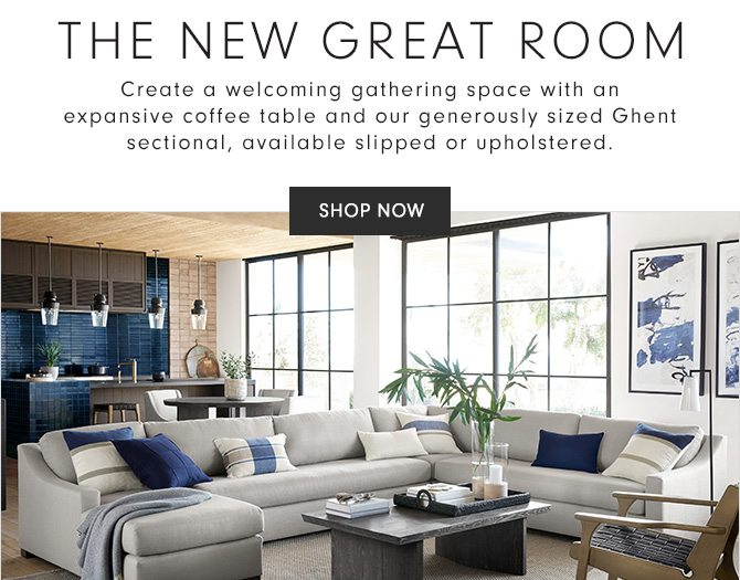 THE NEW GREAT ROOM - Create a welcoming gathering space with an expansive coffee table and our generously sized Ghent sectional, available slipped or upholstered. - SHOP NOW