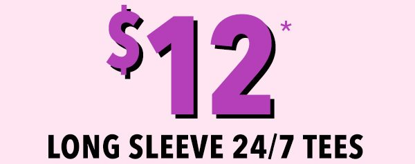$12* long sleeve 24/7 tees.